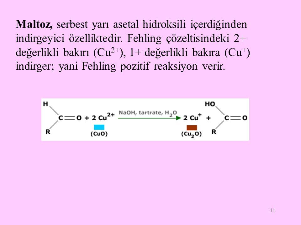 11 Maltoz, serbest yarı asetal hidroksili içerdiğinden indirgeyici özelliktedir. Fehling çözeltisindeki 2+ değerlikli bakırı (Cu 2+ ), 1+ değerlikli b