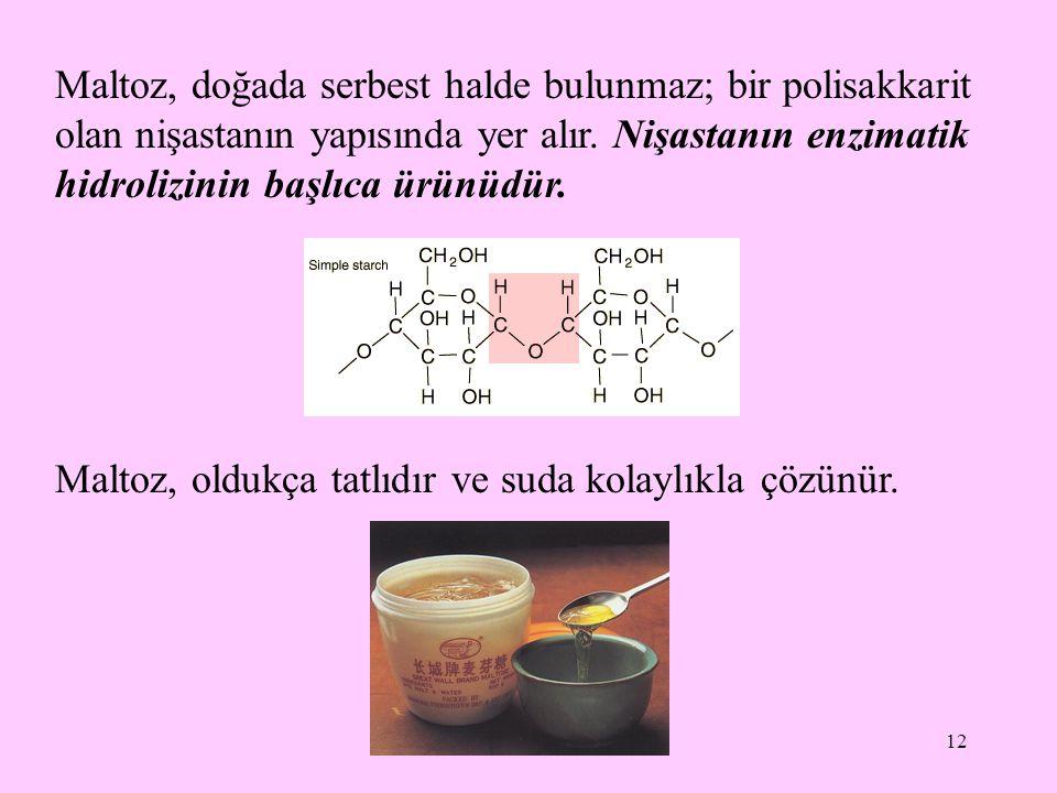 12 Maltoz, doğada serbest halde bulunmaz; bir polisakkarit olan nişastanın yapısında yer alır. Nişastanın enzimatik hidrolizinin başlıca ürünüdür. Mal