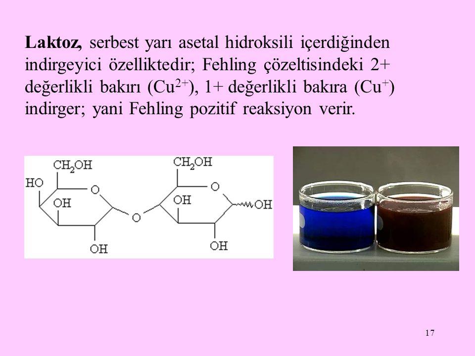 17 Laktoz, serbest yarı asetal hidroksili içerdiğinden indirgeyici özelliktedir; Fehling çözeltisindeki 2+ değerlikli bakırı (Cu 2+ ), 1+ değerlikli bakıra (Cu + ) indirger; yani Fehling pozitif reaksiyon verir.