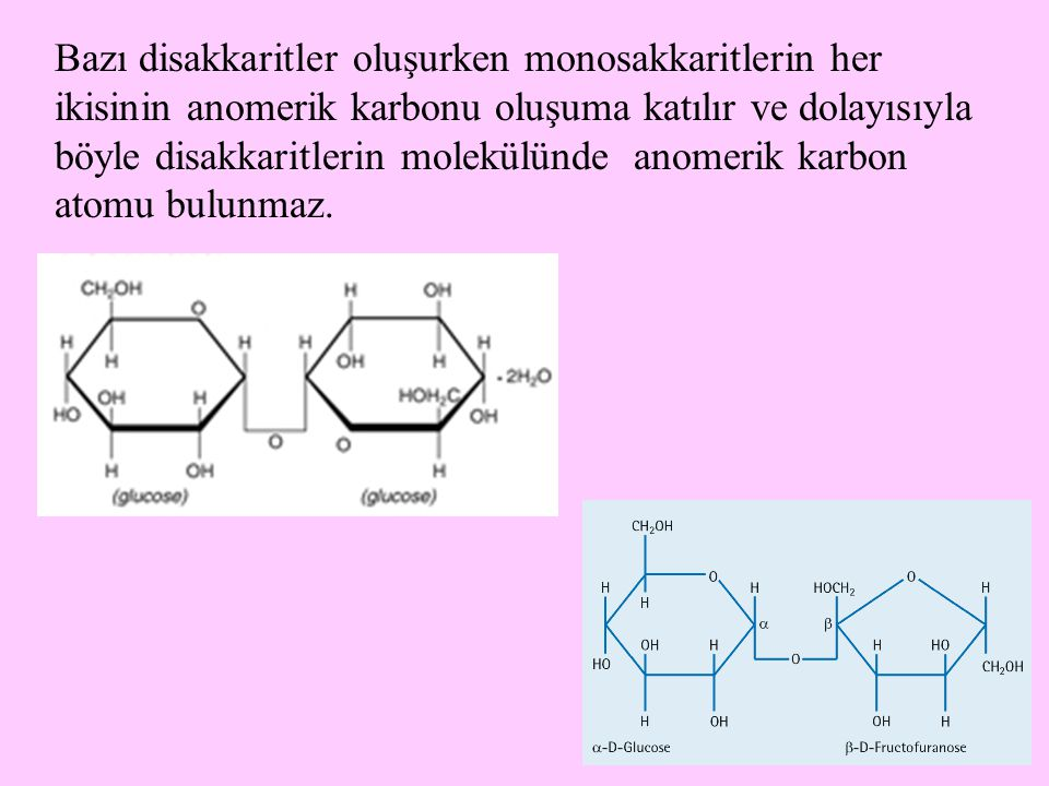 6 Bazı disakkaritler oluşurken monosakkaritlerin her ikisinin anomerik karbonu oluşuma katılır ve dolayısıyla böyle disakkaritlerin molekülünde anomerik karbon atomu bulunmaz.