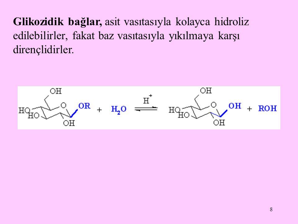 8 Glikozidik bağlar, asit vasıtasıyla kolayca hidroliz edilebilirler, fakat baz vasıtasıyla yıkılmaya karşı dirençlidirler.