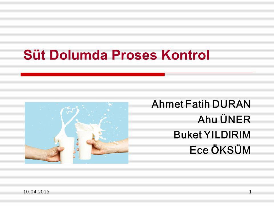 10.04.201511 Süt Dolumda Proses Kontrol Ahmet Fatih DURAN Ahu ÜNER Buket YILDIRIM Ece ÖKSÜM