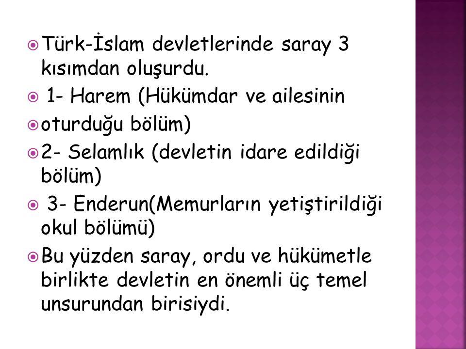  Türk-İslam devletlerinde saray 3 kısımdan oluşurdu.  1- Harem (Hükümdar ve ailesinin  oturduğu bölüm)  2- Selamlık (devletin idare edildiği bölüm