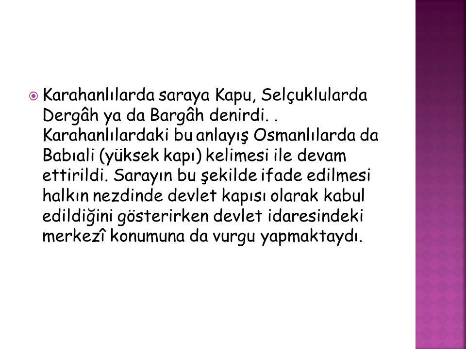  Karahanlılarda saraya Kapu, Selçuklularda Dergâh ya da Bargâh denirdi.. Karahanlılardaki bu anlayış Osmanlılarda da Babıali (yüksek kapı) kelimesi i
