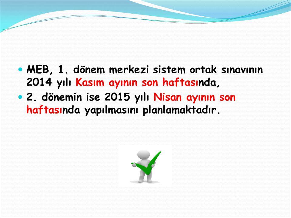 MEB, 1. dönem merkezi sistem ortak sınavının 2014 yılı Kasım ayının son haftasında, 2. dönemin ise 2015 yılı Nisan ayının son haftasında yapılmasını p