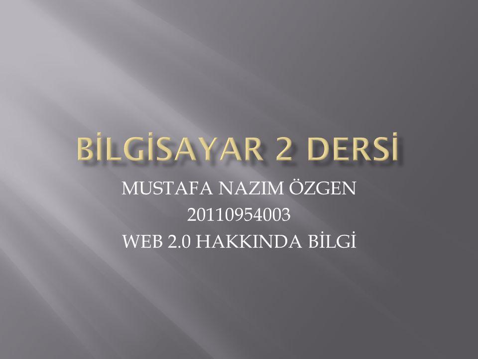 MUSTAFA NAZIM ÖZGEN 20110954003 WEB 2.0 HAKKINDA BİLGİ
