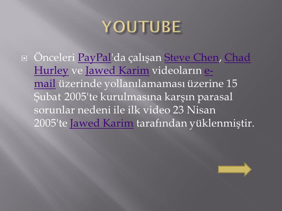  Önceleri PayPal da çalışan Steve Chen, Chad Hurley ve Jawed Karim videoların e- mail üzerinde yollanılamaması üzerine 15 Şubat 2005 te kurulmasına karşın parasal sorunlar nedeni ile ilk video 23 Nisan 2005 te Jawed Karim tarafından yüklenmiştir.PayPalSteve ChenChad HurleyJawed Karime- mailJawed Karim