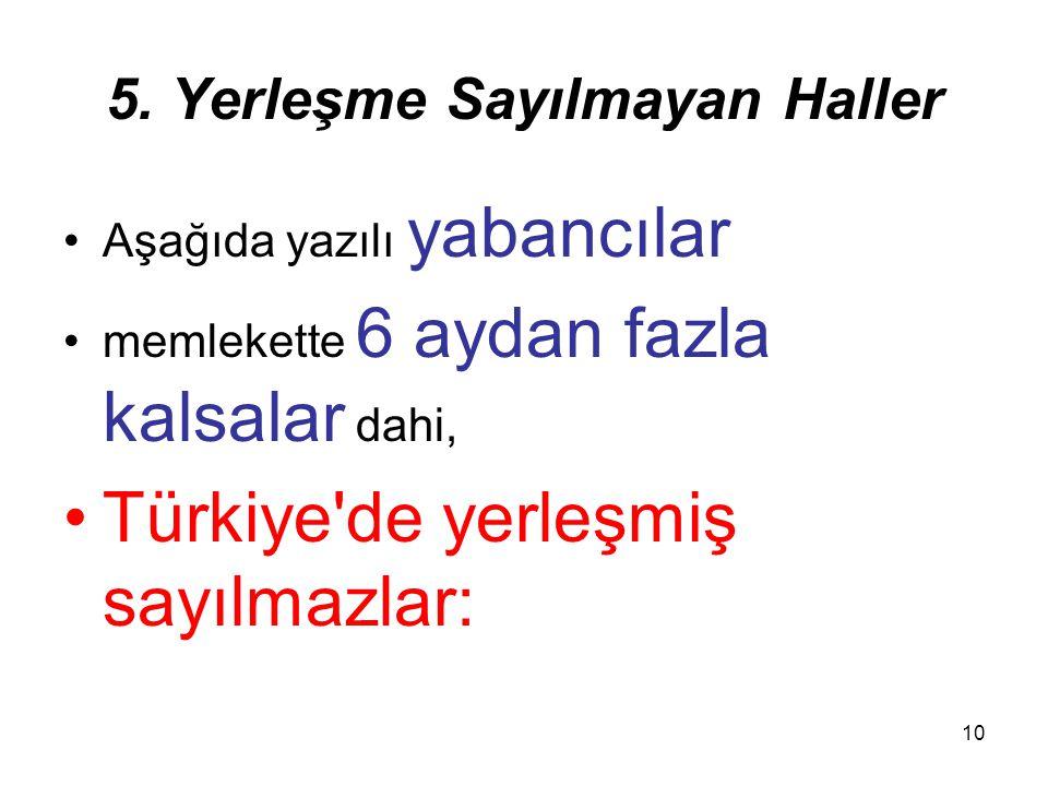 10 5. Yerleşme Sayılmayan Haller Aşağıda yazılı yabancılar memlekette 6 aydan fazla kalsalar dahi, Türkiye'de yerleşmiş sayılmazlar: