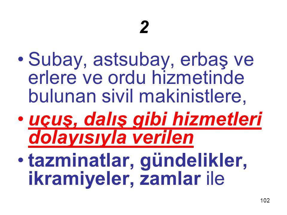 102 2 Subay, astsubay, erbaş ve erlere ve ordu hizmetinde bulunan sivil makinistlere, uçuş, dalış gibi hizmetleri dolayısıyla verilen tazminatlar, gün