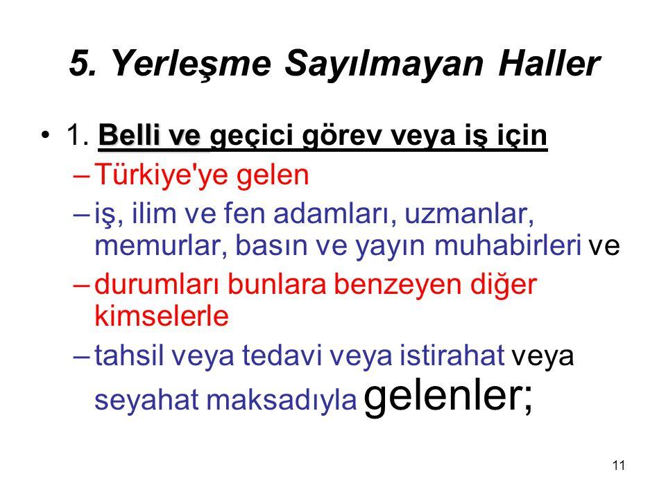 11 5. Yerleşme Sayılmayan Haller Belli ve1. Belli ve geçici görev veya iş için –Türkiye'ye gelen –iş, ilim ve fen adamları, uzmanlar, memurlar, basın