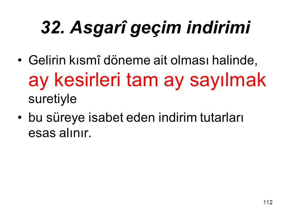 112 32. Asgarî geçim indirimi Gelirin kısmî döneme ait olması halinde, ay kesirleri tam ay sayılmak suretiyle bu süreye isabet eden indirim tutarları