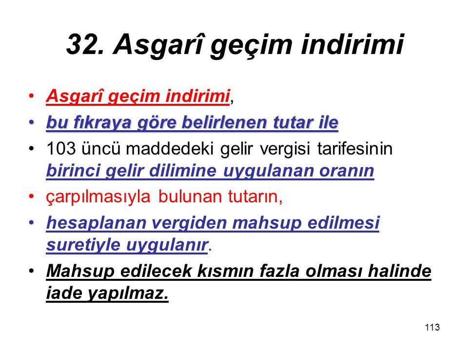 113 32. Asgarî geçim indirimi Asgarî geçim indirimi, bu fıkraya göre belirlenen tutar ilebu fıkraya göre belirlenen tutar ile 103 üncü maddedeki gelir