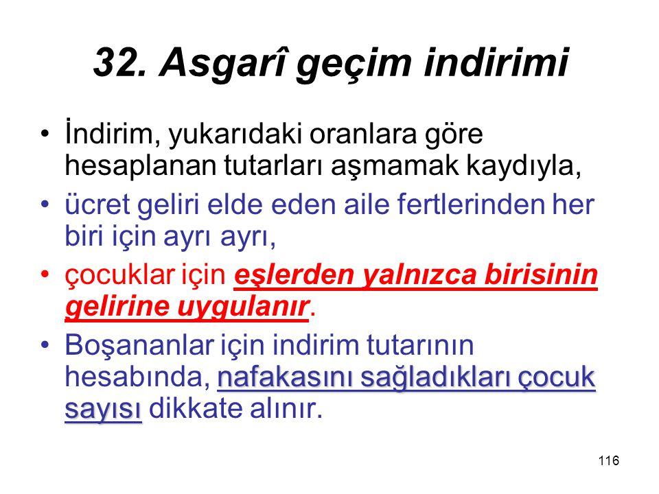 116 32. Asgarî geçim indirimi İndirim, yukarıdaki oranlara göre hesaplanan tutarları aşmamak kaydıyla, ücret geliri elde eden aile fertlerinden her bi