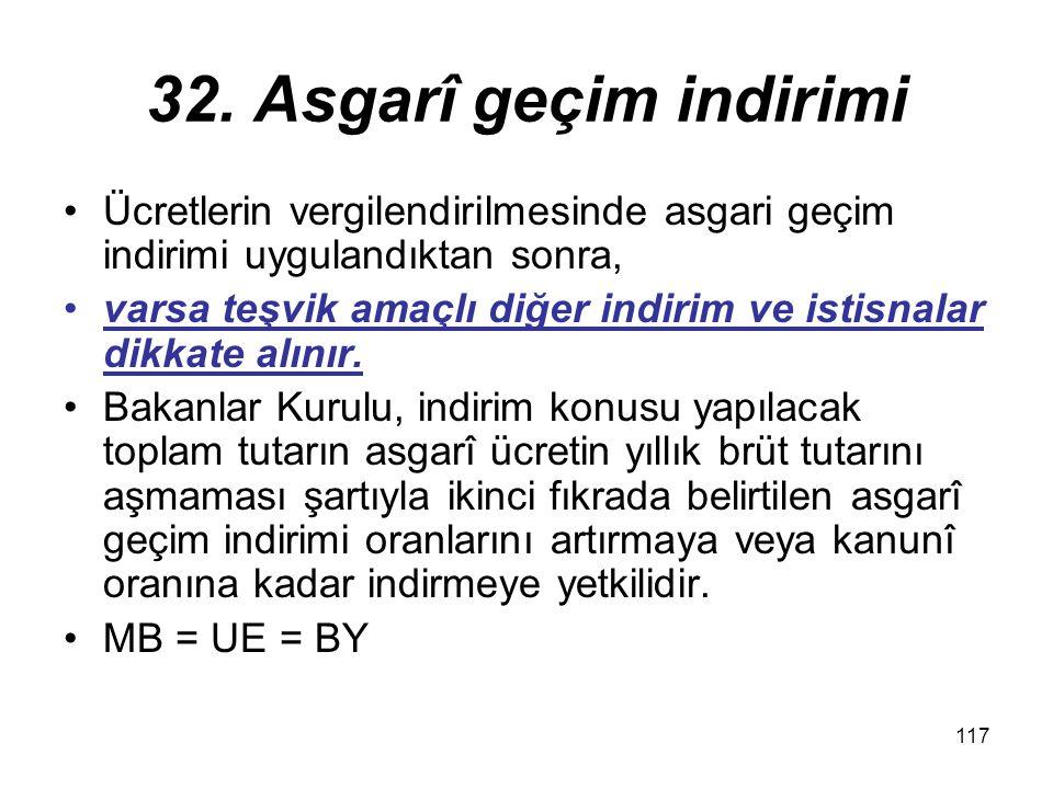 117 32. Asgarî geçim indirimi Ücretlerin vergilendirilmesinde asgari geçim indirimi uygulandıktan sonra, varsa teşvik amaçlı diğer indirim ve istisnal