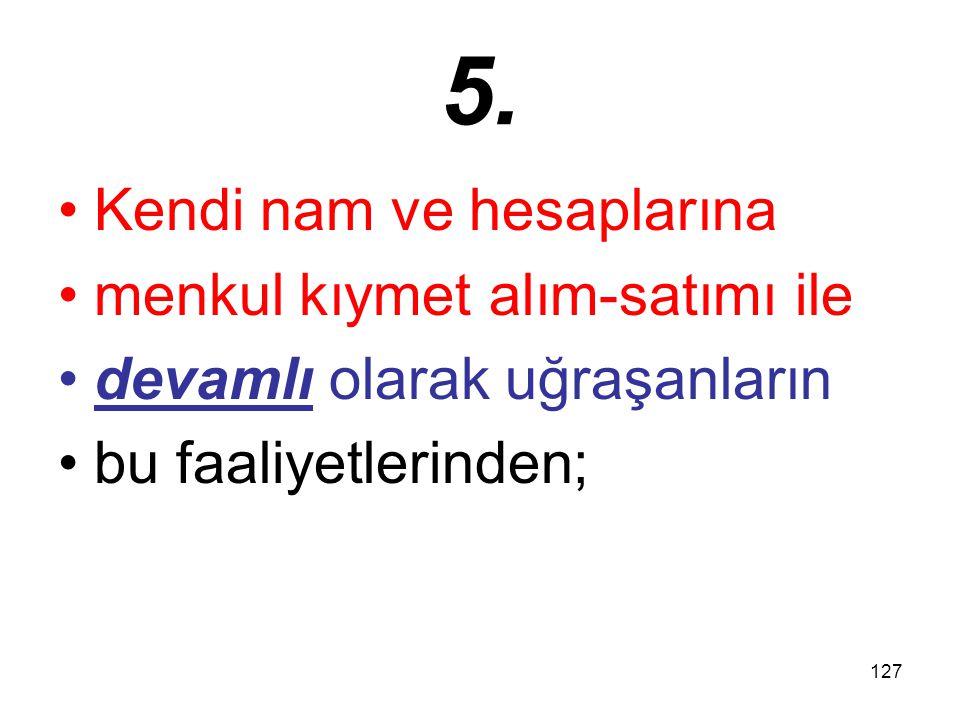 127 5. Kendi nam ve hesaplarına menkul kıymet alım-satımı ile devamlı olarak uğraşanların bu faaliyetlerinden;