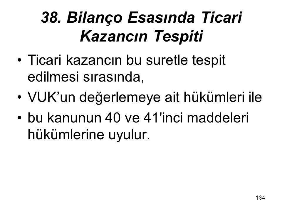 134 38. Bilanço Esasında Ticari Kazancın Tespiti Ticari kazancın bu suretle tespit edilmesi sırasında, VUK'un değerlemeye ait hükümleri ile bu kanunun