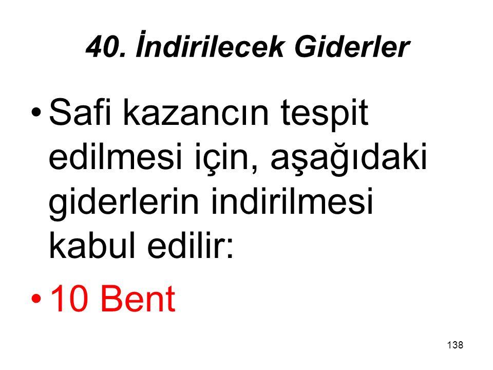 138 40. İndirilecek Giderler Safi kazancın tespit edilmesi için, aşağıdaki giderlerin indirilmesi kabul edilir: 10 Bent