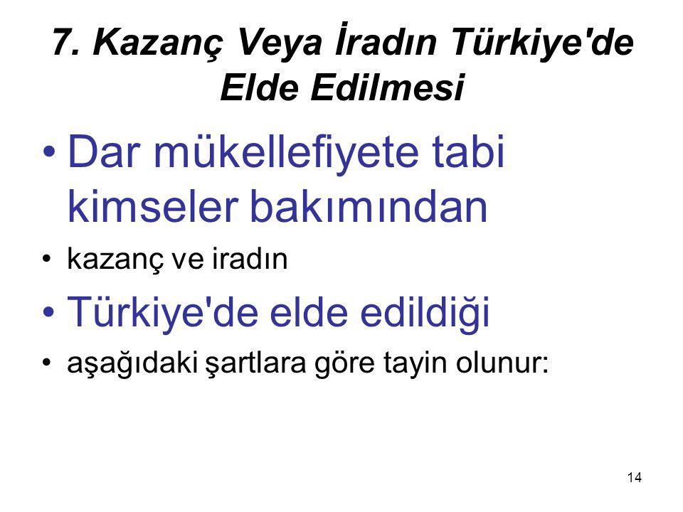 14 7. Kazanç Veya İradın Türkiye'de Elde Edilmesi Dar mükellefiyete tabi kimseler bakımından kazanç ve iradın Türkiye'de elde edildiği aşağıdaki şartl