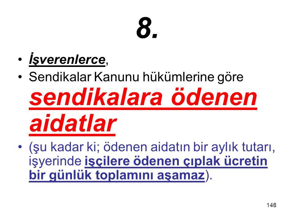 146 8. İşverenlerce, Sendikalar Kanunu hükümlerine göre sendikalara ödenen aidatlar (şu kadar ki; ödenen aidatın bir aylık tutarı, işyerinde işçilere