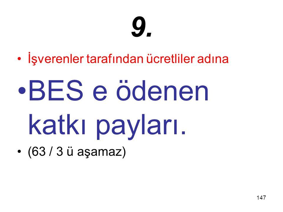 147 9. İşverenler tarafından ücretliler adına BES e ödenen katkı payları. (63 / 3 ü aşamaz)