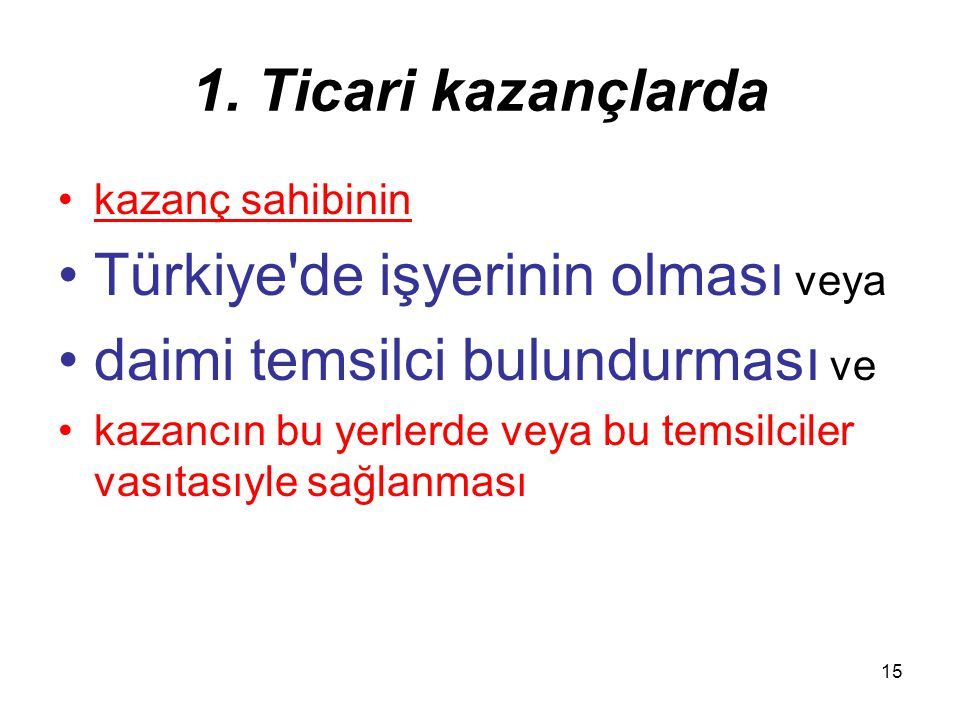 15 1. Ticari kazançlarda kazanç sahibinin Türkiye'de işyerinin olması veya daimi temsilci bulundurması ve kazancın bu yerlerde veya bu temsilciler vas