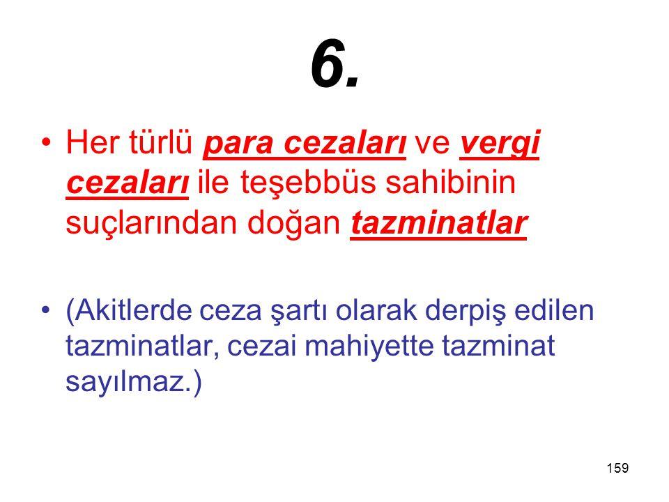159 6. Her türlü para cezaları ve vergi cezaları ile teşebbüs sahibinin suçlarından doğan tazminatlar (Akitlerde ceza şartı olarak derpiş edilen tazmi