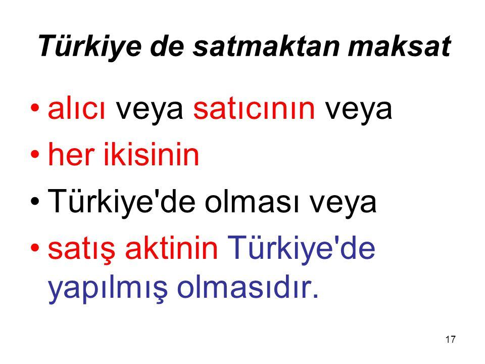 17 Türkiye de satmaktan maksat alıcı veya satıcının veya her ikisinin Türkiye'de olması veya satış aktinin Türkiye'de yapılmış olmasıdır.