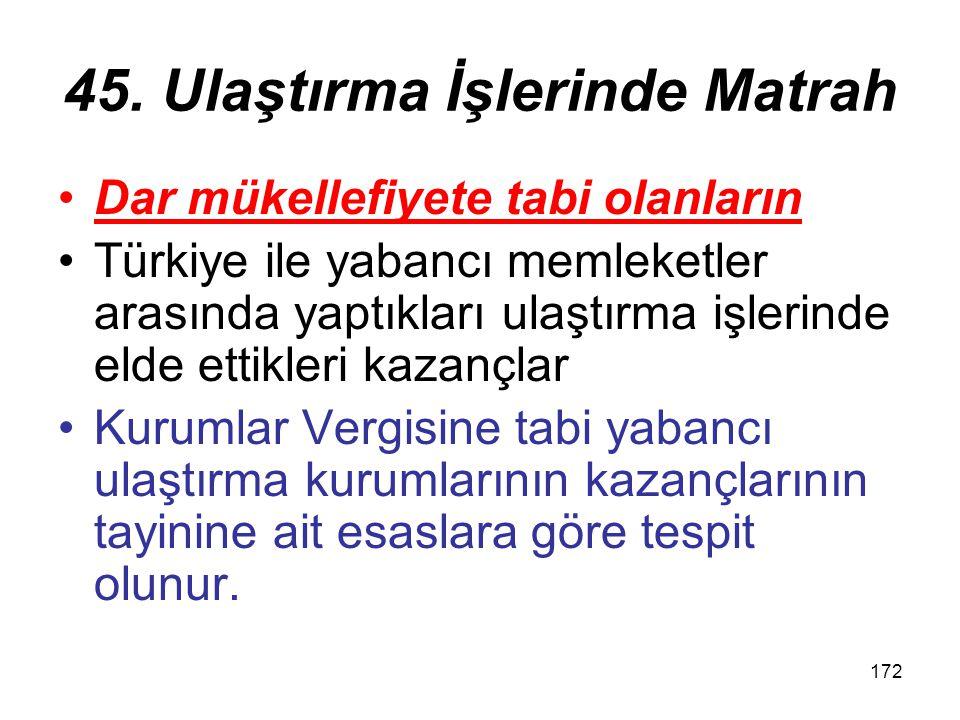 172 45. Ulaştırma İşlerinde Matrah Dar mükellefiyete tabi olanların Türkiye ile yabancı memleketler arasında yaptıkları ulaştırma işlerinde elde ettik