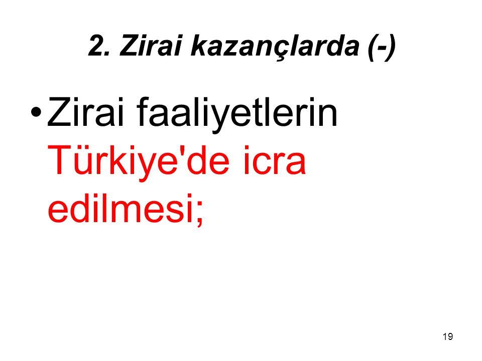 19 2. Zirai kazançlarda (-) Zirai faaliyetlerin Türkiye'de icra edilmesi;