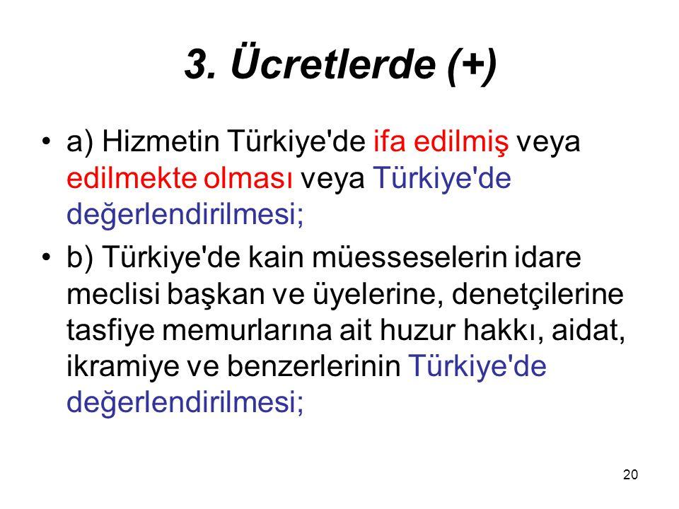 20 3. Ücretlerde (+) a) Hizmetin Türkiye'de ifa edilmiş veya edilmekte olması veya Türkiye'de değerlendirilmesi; b) Türkiye'de kain müesseselerin idar