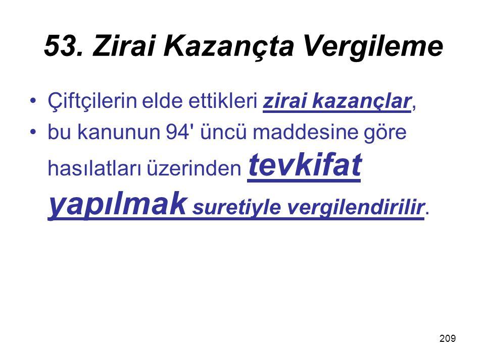 209 53. Zirai Kazançta Vergileme Çiftçilerin elde ettikleri zirai kazançlar, bu kanunun 94' üncü maddesine göre hasılatları üzerinden tevkifat yapılma