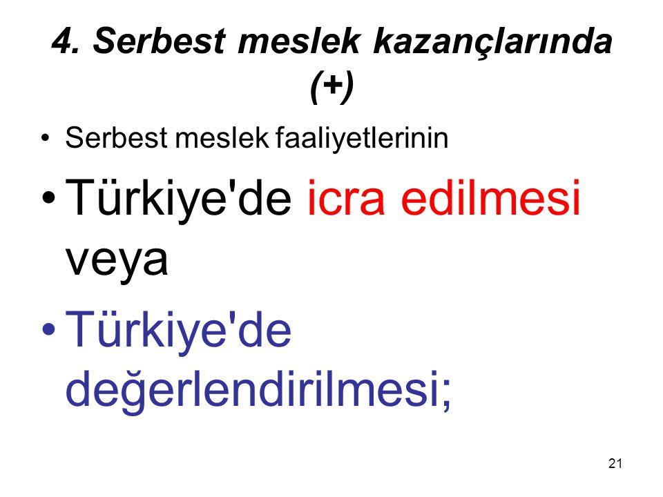 21 4. Serbest meslek kazançlarında (+) Serbest meslek faaliyetlerinin Türkiye'de icra edilmesi veya Türkiye'de değerlendirilmesi;