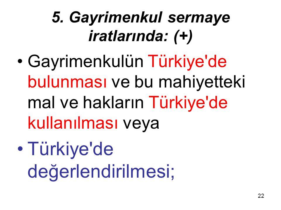22 5. Gayrimenkul sermaye iratlarında: (+) Gayrimenkulün Türkiye'de bulunması ve bu mahiyetteki mal ve hakların Türkiye'de kullanılması veya Türkiye'd