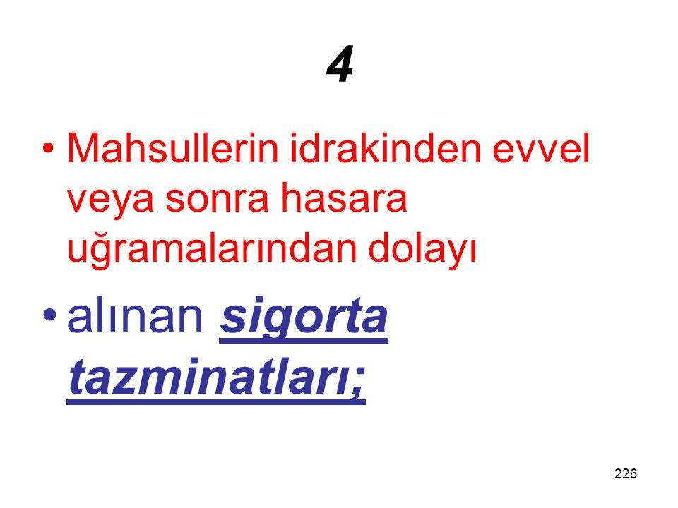 226 4 Mahsullerin idrakinden evvel veya sonra hasara uğramalarından dolayı alınan sigorta tazminatları;