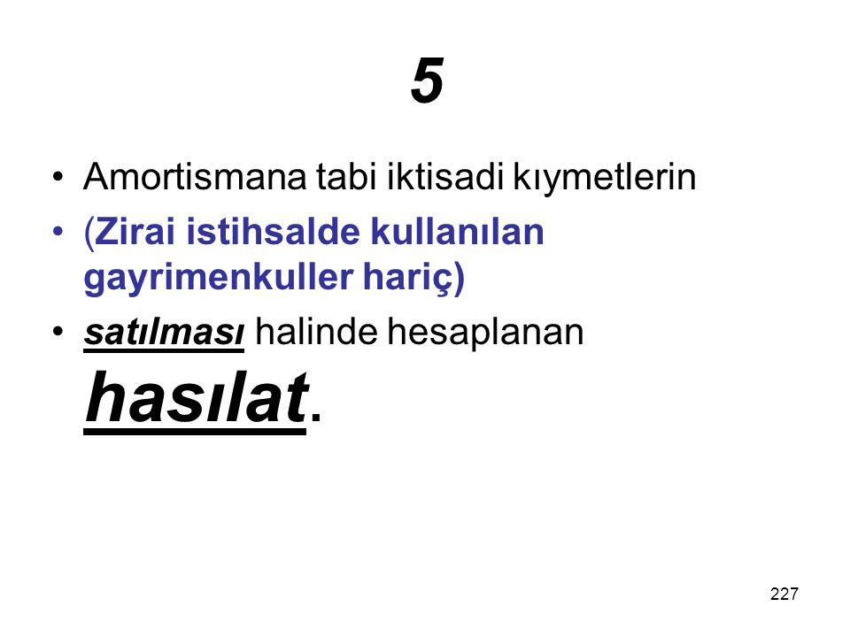 227 5 Amortismana tabi iktisadi kıymetlerin (Zirai istihsalde kullanılan gayrimenkuller hariç) satılması halinde hesaplanan hasılat.