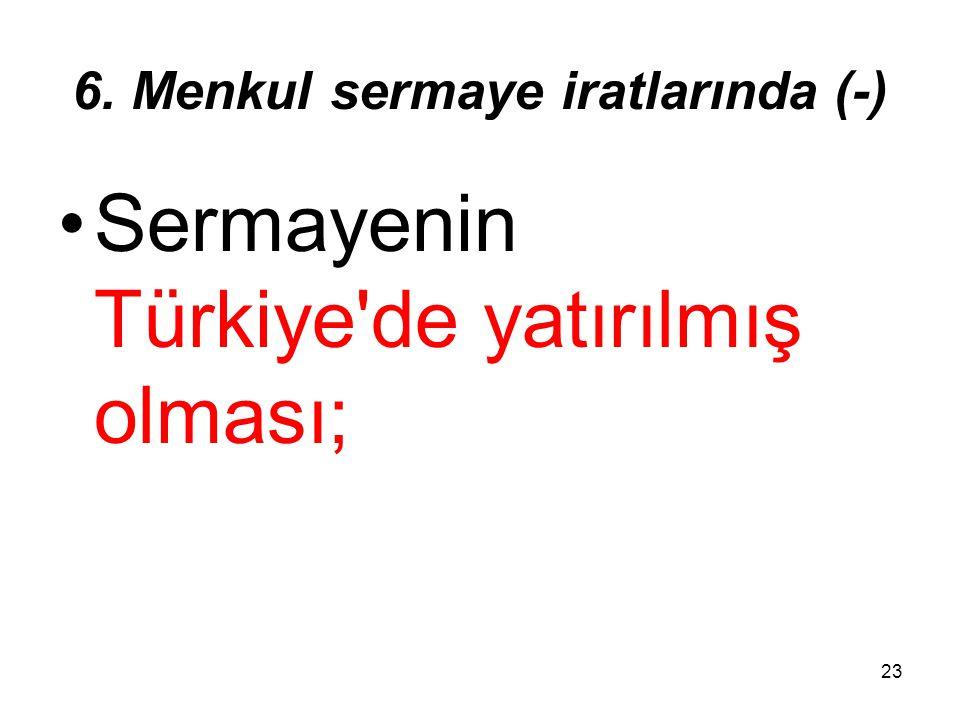 23 6. Menkul sermaye iratlarında (-) Sermayenin Türkiye'de yatırılmış olması;