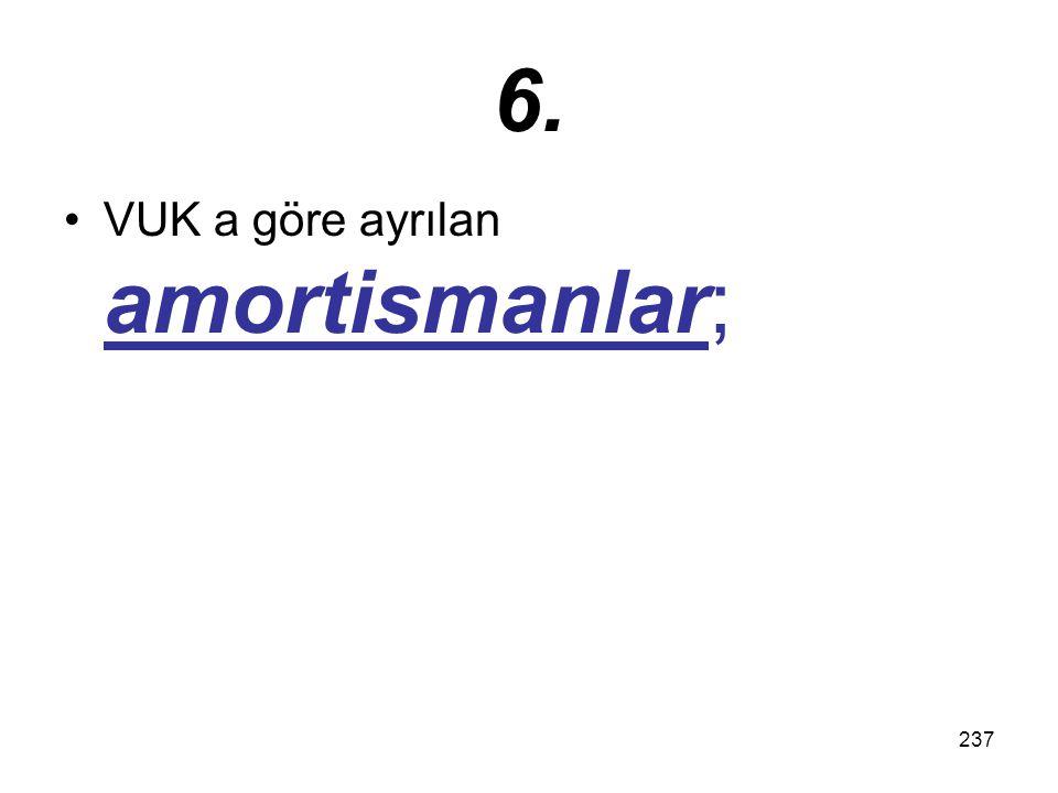 237 6. VUK a göre ayrılan amortismanlar;