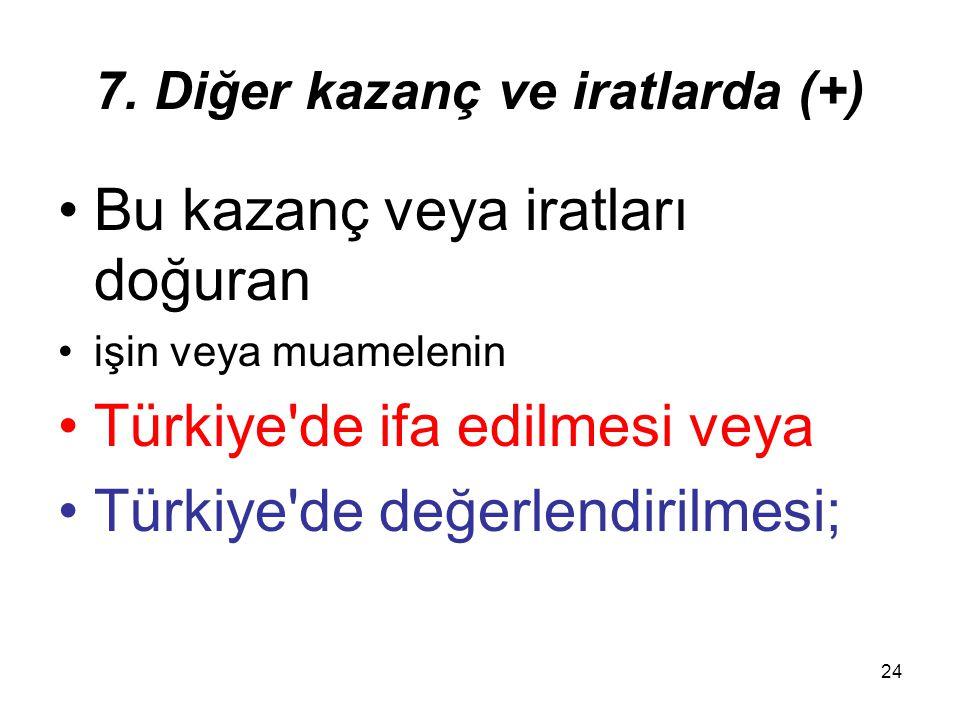 24 7. Diğer kazanç ve iratlarda (+) Bu kazanç veya iratları doğuran işin veya muamelenin Türkiye'de ifa edilmesi veya Türkiye'de değerlendirilmesi;