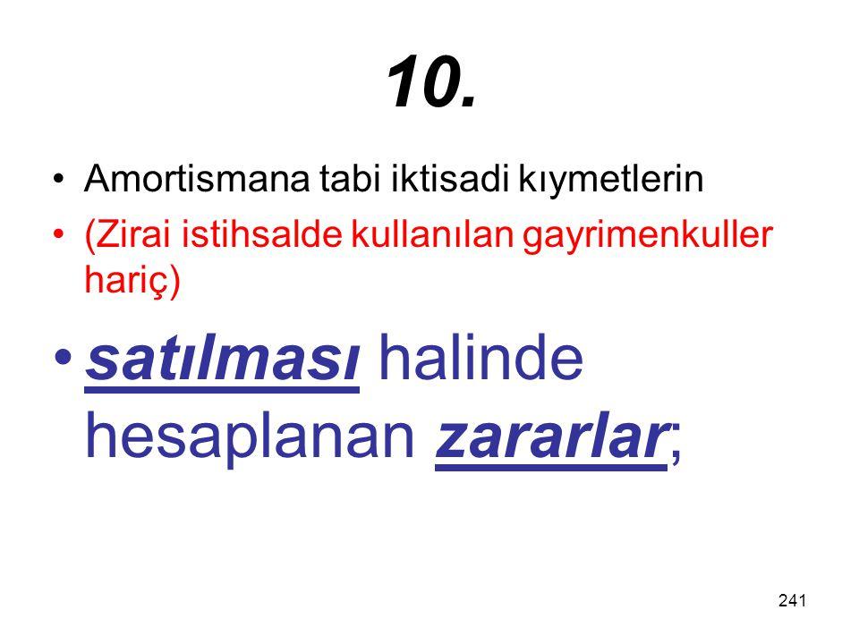 241 10. Amortismana tabi iktisadi kıymetlerin (Zirai istihsalde kullanılan gayrimenkuller hariç) satılması halinde hesaplanan zararlar;