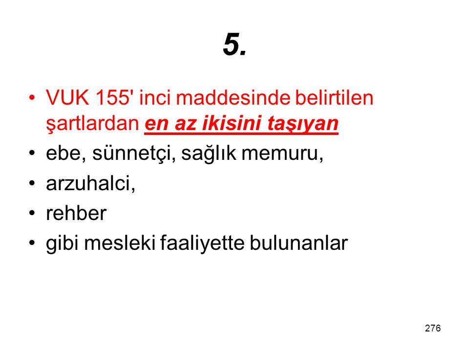 276 5. VUK 155' inci maddesinde belirtilen şartlardan en az ikisini taşıyan ebe, sünnetçi, sağlık memuru, arzuhalci, rehber gibi mesleki faaliyette bu