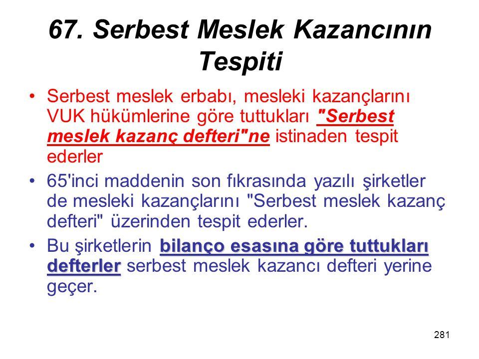 281 67. Serbest Meslek Kazancının Tespiti Serbest meslek erbabı, mesleki kazançlarını VUK hükümlerine göre tuttukları