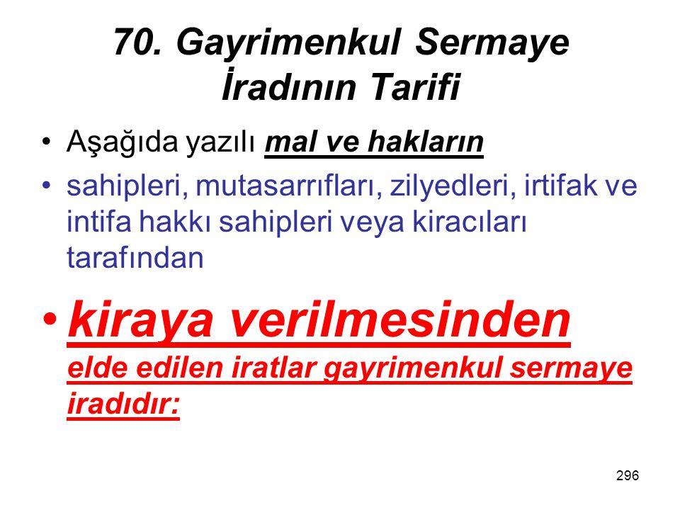296 70. Gayrimenkul Sermaye İradının Tarifi Aşağıda yazılı mal ve hakların sahipleri, mutasarrıfları, zilyedleri, irtifak ve intifa hakkı sahipleri ve