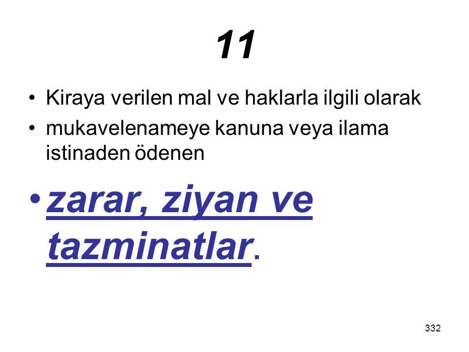 332 11 Kiraya verilen mal ve haklarla ilgili olarak mukavelenameye kanuna veya ilama istinaden ödenen zarar, ziyan ve tazminatlar.