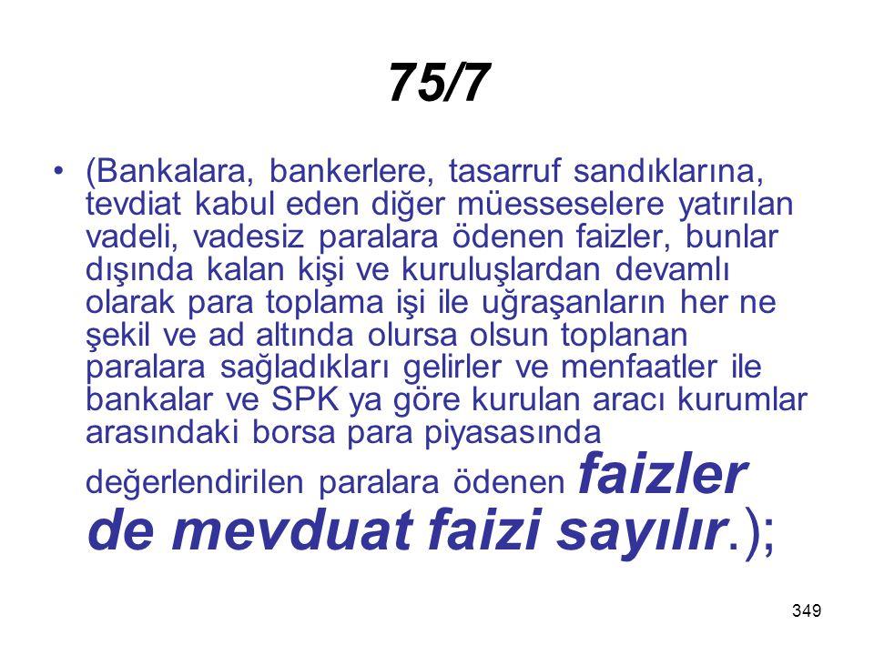 349 75/7 (Bankalara, bankerlere, tasarruf sandıklarına, tevdiat kabul eden diğer müesseselere yatırılan vadeli, vadesiz paralara ödenen faizler, bunla