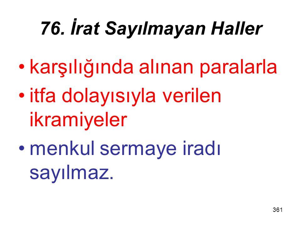 361 76. İrat Sayılmayan Haller karşılığında alınan paralarla itfa dolayısıyla verilen ikramiyeler menkul sermaye iradı sayılmaz.