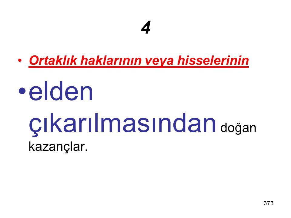 373 4 Ortaklık haklarının veya hisselerinin elden çıkarılmasından doğan kazançlar.