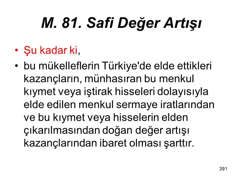 391 M. 81. Safi Değer Artışı Şu kadar ki, bu mükelleflerin Türkiye'de elde ettikleri kazançların, münhasıran bu menkul kıymet veya iştirak hisseleri d