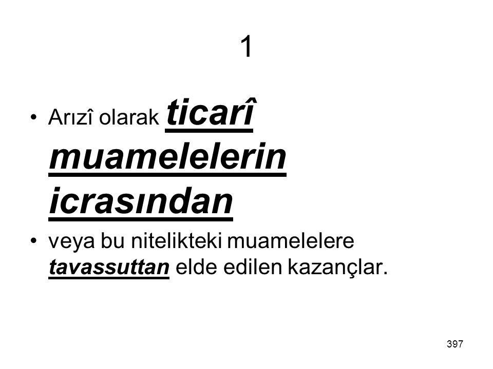397 1 Arızî olarak ticarî muamelelerin icrasından veya bu nitelikteki muamelelere tavassuttan elde edilen kazançlar.