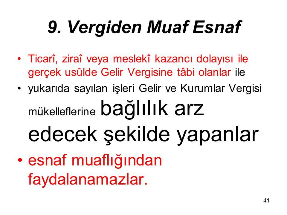 41 9. Vergiden Muaf Esnaf Ticarî, ziraî veya meslekî kazancı dolayısı ile gerçek usûlde Gelir Vergisine tâbi olanlar ile yukarıda sayılan işleri Gelir