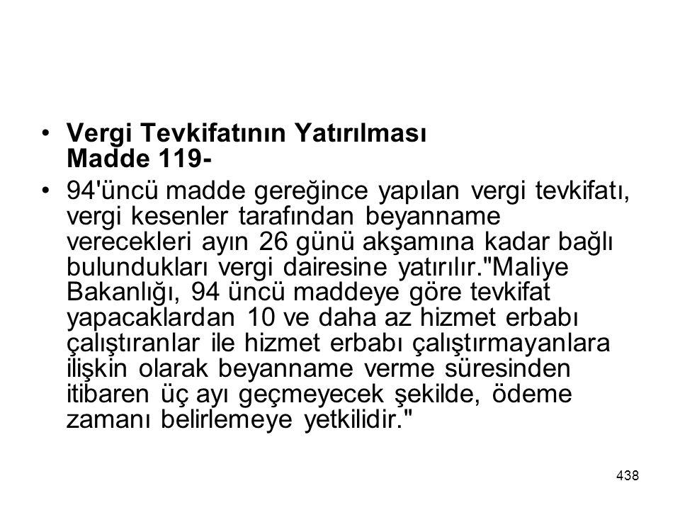 438 Vergi Tevkifatının Yatırılması Madde 119- 94'üncü madde gereğince yapılan vergi tevkifatı, vergi kesenler tarafından beyanname verecekleri ayın 26